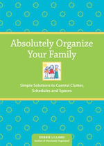 Absolutely Organize Your Family : Simple Solutions to Control Clutter, Schedules and Spaces - Debbie Lillard