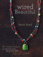 Wired Beautiful : Projects and Techniques for 30+ Jewelry Design - Heidi Boyd