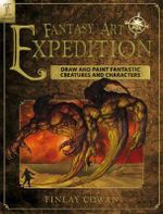 Fantasy Art Expedition : Draw and Paint Fantastic Creatures and Characters - Finlay Cowan