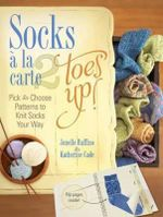 Socks a la Carte: Toes Up!: No. 2 : Pick and Choose Patterns to Knit Socks Your Way - Jonelle Raffino