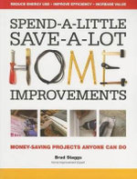 Spend-a-Little Save-a-Lot Home Improvements : Money-Saving Projects Anyone Can Do - Brad Staggs