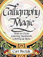 Calligraphy Magic : How to Create Lettering, Knotwork, Coloring and More - Cari Buziak