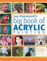 Lee Hammond's Big Book of Acrylic Painting : Fast and Easy Techniques for Painting Your Favorite Subjects - Lee Hammond