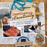 Destination Creativity : The Life-Altering Journey of the Art Retreat - Rice Freeman-Zachery