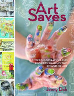 Art Saves : Stories, Inspiration and Prompts Sharing the Power of Art - Jenny Doh