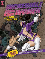 Incredible Comic Book Women with Tom Nguyen : The Kick-Ass Guide to Drawing Hot Babes! - Tom Nguyen