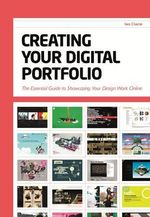 Creating Your Digital Portfolio : The Essential Guide to Showcasing Your Design Work Online - Ian Clazie