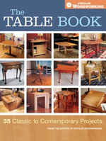 The Table Book : 35 Classic to Contemporary Projects - Editors of Popular Woodworking