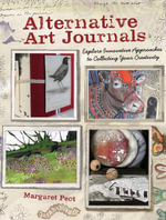 Alternative Art Journals : Explore Innovative Approaches to Collecting Your Creativity - Margaret Peot