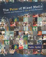 The Pulse of Mixed Media : Secrets and Passions of 100 Artists Revealed - Seth Apter