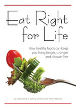 Eat Right for Life : How Healthy Foods Can Keep You Living Longer, Stronger and Disease-Free - Raymond A. Schep