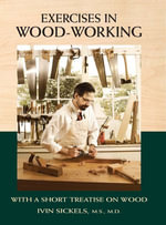 Exercises in Wood-Working : With a Short Treatise on Wood - Ivin Sickels