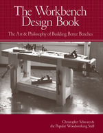 The Workbench Design Book : The Art & Philosophy of Building Better Benches - Christopher Schwarz