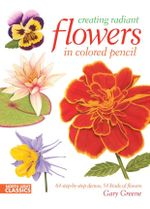 Creating Radiant Flowers in Colored Pencil : 64 step-by-step demos / 54 kinds of flowers - Gary Greene