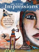 Layered Impressions : A Poetic Approach to Mixed-Media Painting - Katie Kendrick