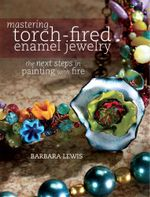 Mastering Torch-Fired Enamel Jewelry : The Next Steps in Painting with Fire - Barbara Lewis