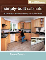 Simply Built Cabinets : The Easy Way To Great Results - Danny Proulx