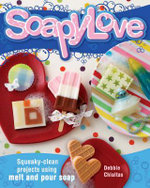 Soapylove : Squeaky-Clean Projects Using Melt-And-Pour Soap - Debbie Chialtas