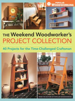 The Weekend Woodworker's Project Collection : 40 Projects for the Time-Challenged Craftsman - Editors of Popular Woodworking