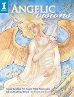 Angelic Visions : Create Fantasy Art Angels With Watercolor, Ink and Colored Pencil. - Angela Sasser