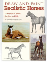 Draw and Paint Realistic Horses : Projects in Pencil, Acrylics and Oills - Jeanne Filler Scott