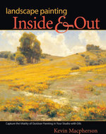 Landscape Painting Inside and Out : Capture the Vitality of Outdoor Painting in Your Studio with Oils - Kevin MacPherson
