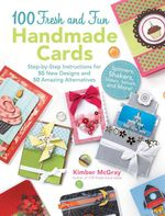 100 Fresh and Fun Handmade Cards : Easy-To-Follow Instructions for 50 New Designs, 50 Amazing Alternatives - Kimber McGray