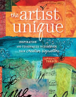 The Artist Unique : Discovering Your Creative Signature Through Inspiration and Techniques - Carmen Torbus