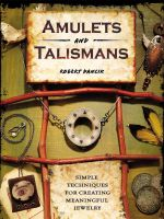 Amulets and Talismans : Simple Techniques for Creating Meaningful Jewelry - Robert Dancik