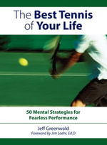 The Best Tennis Of Your Life : 50 Mental Strategies For Fearless Performance - Jeff Greenwald