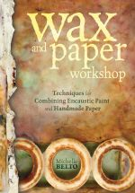 Wax and Paper Workshop : Techniques for Combining Encaustic Paint and Handmade Paper - Michelle Belto