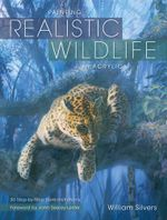 Painting Realistic Wildlife in Acrylic : 30 Step-By-Step Demonstrations - William Silvers