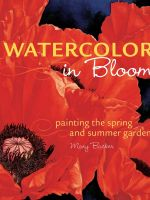 Watercolor in Bloom : Painting the Spring and Summer Garden - Mary Backer