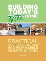 Building Today's Green Home : Practical, Cost-Effective and Eco-Responsible Homebuilding - Art Smith