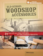 Old-School Woodshop Accessories : 40 Tried-And-True Jigs, Fixtures and Tool Storage Projects - Chris Gleason