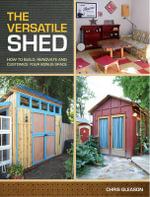 The Versatile Shed : How to Build, Renovate & Customize Your Bonus Space - Chris Gleason
