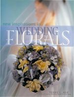 New Inspirations in Wedding Florals - Terry Rye