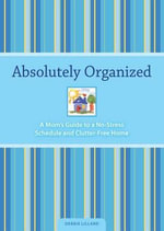 Absolutely Organized : A Mom's Guide to a No-Stress Schedule and Clutter-Free Home - Debbie Lillard