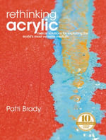 Rethinking Acrylic : Radical Solutions For Exploiting The World's Most Versatile Medium - Patti Brady
