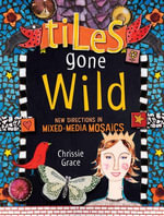 Tiles Gone Wild : New Directions In Mixed Media Mosaics - Chrissie Grace