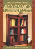 Popular Woodworking's Arts & Crafts Furniture : 25 Projects For Every Room In Your Home - Editors of Popular Woodworking