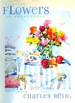 Painting Flowers in Watercolor with Charles Reid - Charles Reid