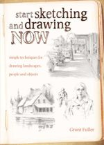 Start Sketching & Drawing Now : Simple techniques for drawing landscapes, people and objects - Grant Fuller