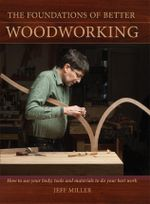The Foundations of Better Woodworking : How to Use Your Body, Tools and Materials to Do Your Best Work - Jeff Miller