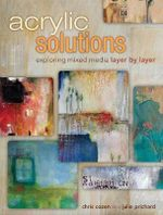 Acrylic Solutions : Exploring Mixed Media Layer by Layer - Chris Cozen