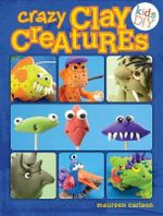 Crazy Clay Creatures : Air Dry No Baking! - Maureen Carlson