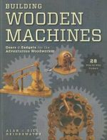Building Wooden Machines : Gears & Gadgets for the Adventurous Woodworker - Alan Bridgewater