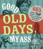 Good Old Days My @$$ : 665 Funny History Facts & Terrifying Truths About Yesteryear - David A. Fryxell