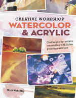 Creative Workshop : Watercolor & Acrylic : Challenge Your Artistic Boundaries with 25 Fun Painting Exercises - Mark Mehaffey
