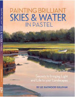 Painting Brilliant Skies & Water in Pastel : Secrets to Bringing Light and Life to Your Landscapes - Liz Haywood-Sullivan